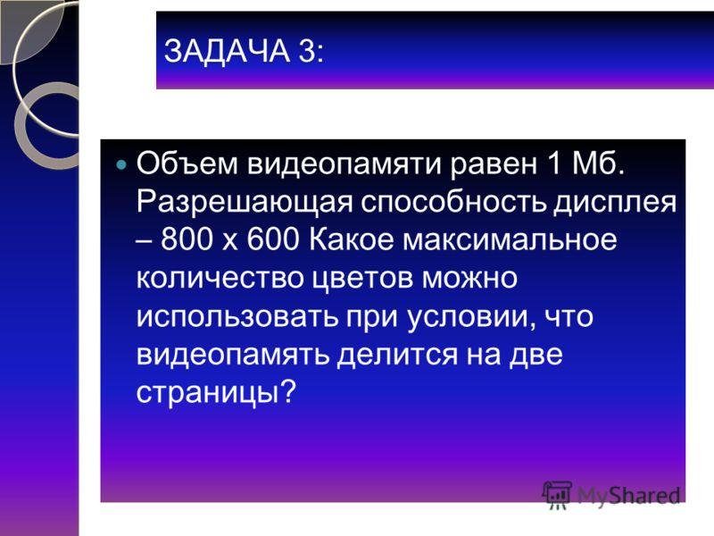 ЗАДАЧА 3: Объем видеопамяти равен 1 Мб. Разрешающая способность дисплея – 800 х 600 Какое максимальное количество цветов можно использовать при условии, что видеопамять делится на две страницы?