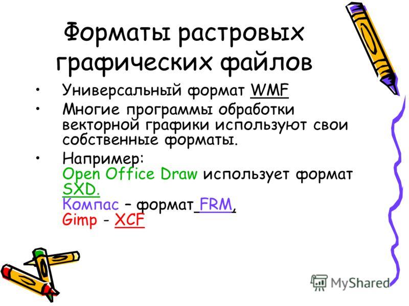 Форматы растровых графических файлов Универсальный формат WMF Многие программы обработки векторной графики используют свои собственные форматы. Например: Open Office Draw использует формат SXD. Компас – формат FRM, Gimp - XCF