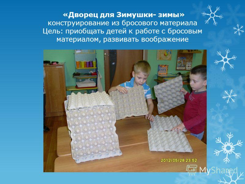 «Дворец для Зимушки- зимы» конструирование из бросового материала Цель: приобщать детей к работе с бросовым материалом, развивать воображение