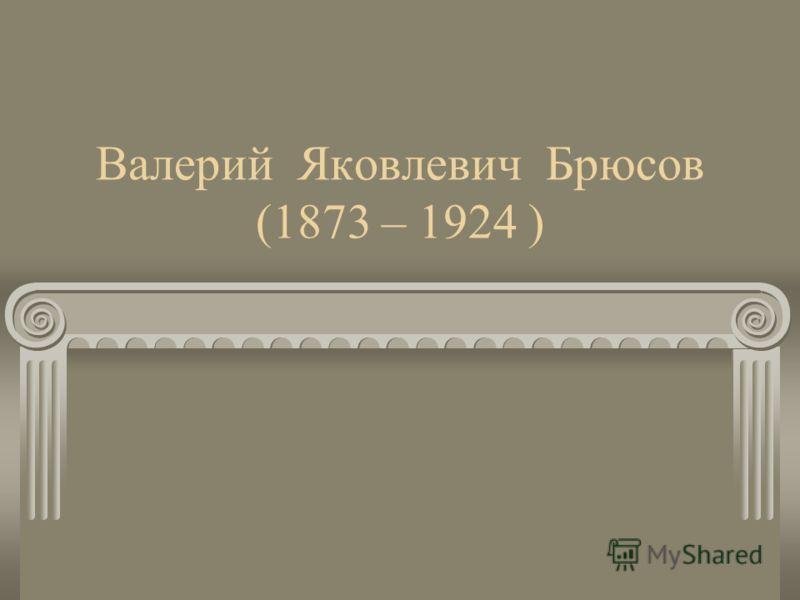 Валерий Яковлевич Брюсов (1873 – 1924 )