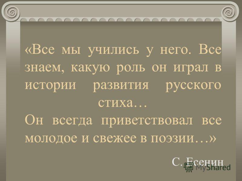 «Все мы учились у него. Все знаем, какую роль он играл в истории развития русского стиха… Он всегда приветствовал все молодое и свежее в поэзии…» С. Есенин