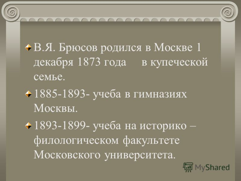 В.Я. Брюсов родился в Москве 1 декабря 1873 года в купеческой семье. 1885-1893- учеба в гимназиях Москвы. 1893-1899- учеба на историко – филологическом факультете Московского университета.