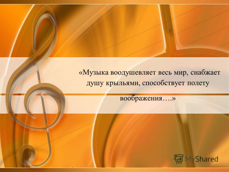 «Музыка воодушевляет весь мир, снабжает душу крыльями, способствует полету воображения….»