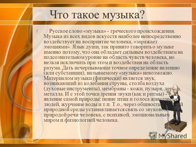 Что такое музыка? Русское слово «музыка» - греческого происхождения. Музыка из всех видов искусств наиболее непосредственно воздействует на восприятие человека, «заражает эмоциями». Язык души, так принято говорить о музыке именно потому, что она обла