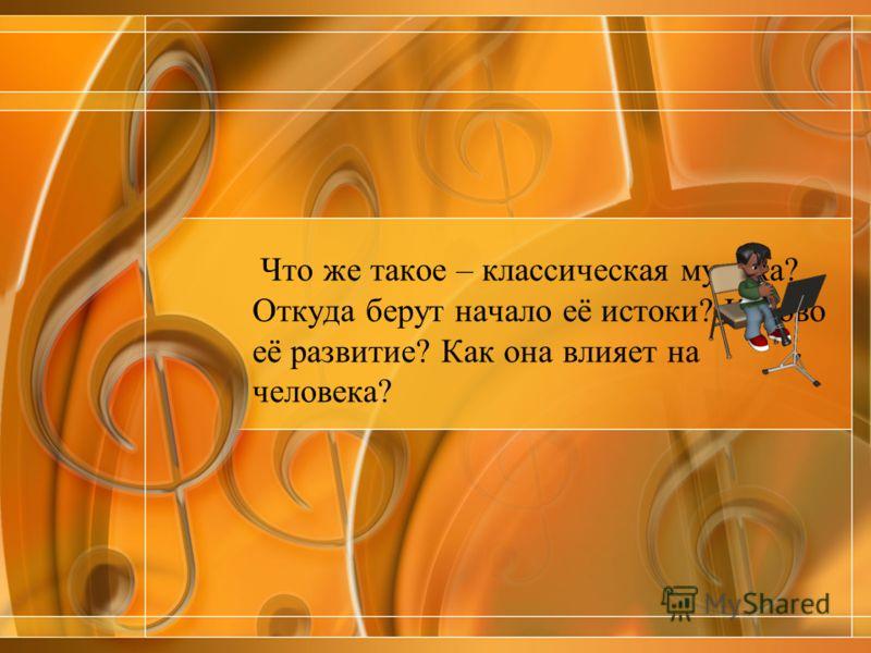 Что же такое – классическая музыка? Откуда берут начало её истоки? Каково её развитие? Как она влияет на человека?