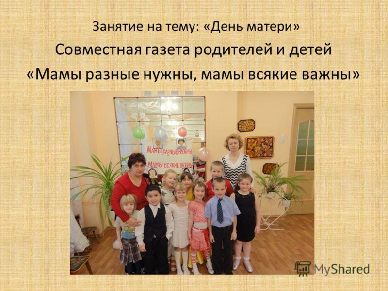Занятие на тему: «День матери» Совместная газета родителей и детей «Мамы разные нужны, мамы всякие важны»
