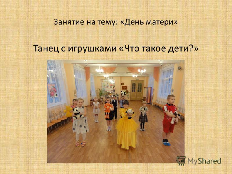 Занятие на тему: «День матери» Танец с игрушками «Что такое дети?»