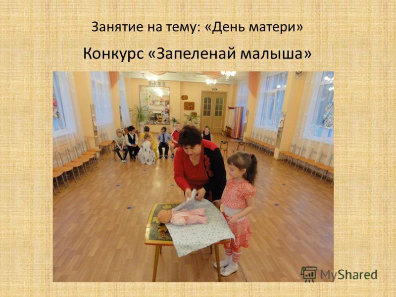 Занятие на тему: «День матери» Конкурс «Запеленай малыша»