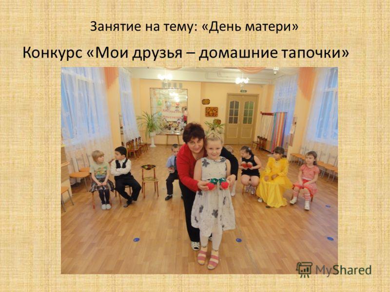 Занятие на тему: «День матери» Конкурс «Мои друзья – домашние тапочки»