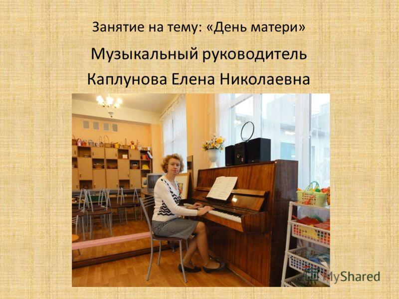 Занятие на тему: «День матери» Музыкальный руководитель Каплунова Елена Николаевна