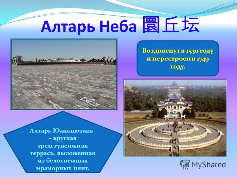 Алтарь Юаньцютань- – круглая трехступенчатая терраса, выложенная из белоснежных мраморных плит. Воздвигнут в 1530 году и перестроен в 1749 году. Алтарь Неба