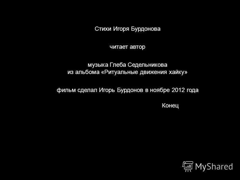 Конец Стихи Игоря Бурдонова читает автор музыка Глеба Седельникова из альбома «Ритуальные движения хайку» фильм сделал Игорь Бурдонов в ноябре 2012 года