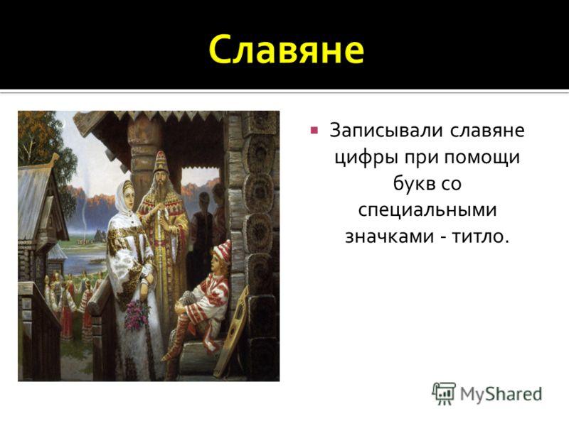 Записывали славяне цифры при помощи букв со специальными значками - титло.