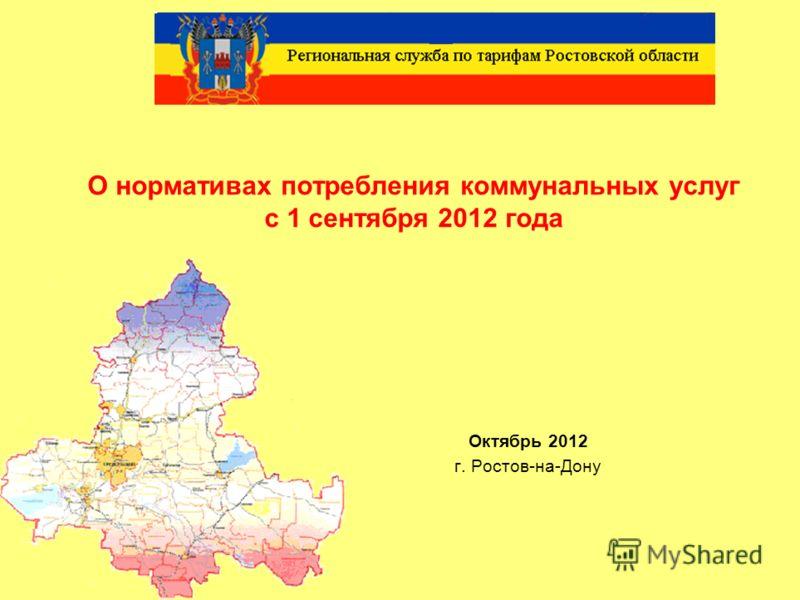1 О нормативах потребления коммунальных услуг с 1 сентября 2012 года Октябрь 2012 г. Ростов-на-Дону