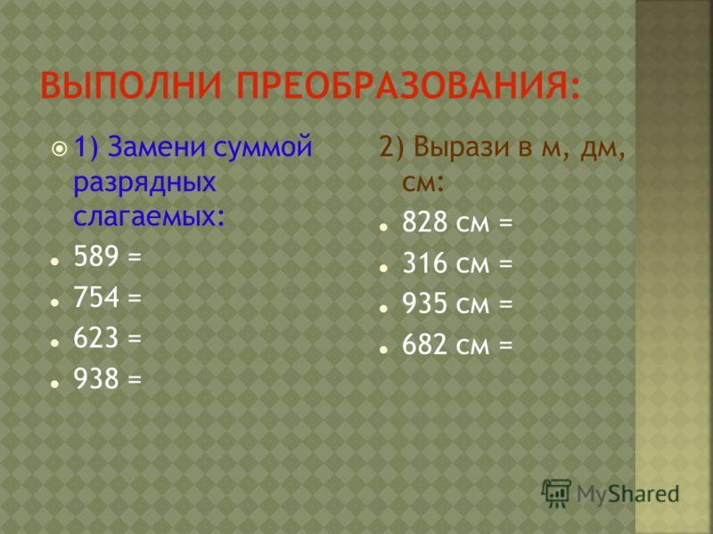 1) Замени суммой разрядных слагаемых: 589 = 754 = 623 = 938 = 2) Вырази в м, дм, см: 828 см = 316 см = 935 см = 682 см =