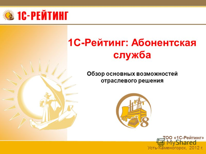 ТОО «1С-Рейтинг» Усть-Каменогорск, 2012 г. 1С-Рейтинг: Абонентская служба Обзор основных возможностей отраслевого решения