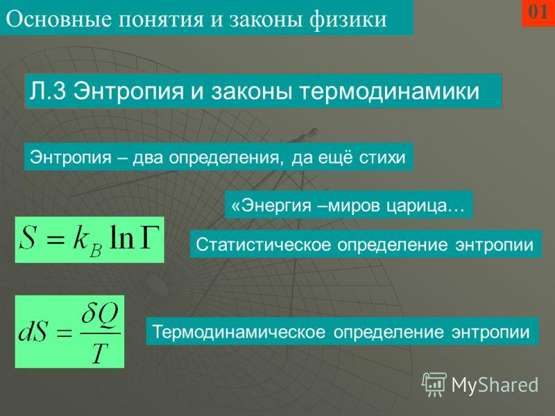Энтропия – два определения, да ещё стихи 01 Статистическое определение энтропии Л.3 Энтропия и законы термодинамики Термодинамическое определение энтропии Основные понятия и законы физики «Энергия –миров царица…