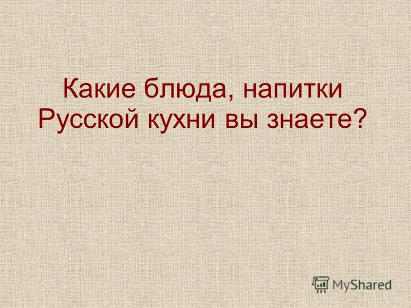 Какие блюда, напитки Русской кухни вы знаете?