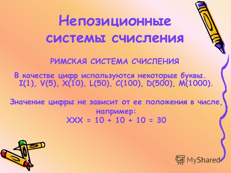 Непозиционные системы счисления I(1), V(5), X(10), L(50), C(100), D(500), M(1000). Значение цифры не зависит от ее положения в числе, например: ХХХ = 10 + 10 + 10 = 30 РИМСКАЯ СИСТЕМА СЧИСЛЕНИЯ В качестве цифр используются некоторые буквы.