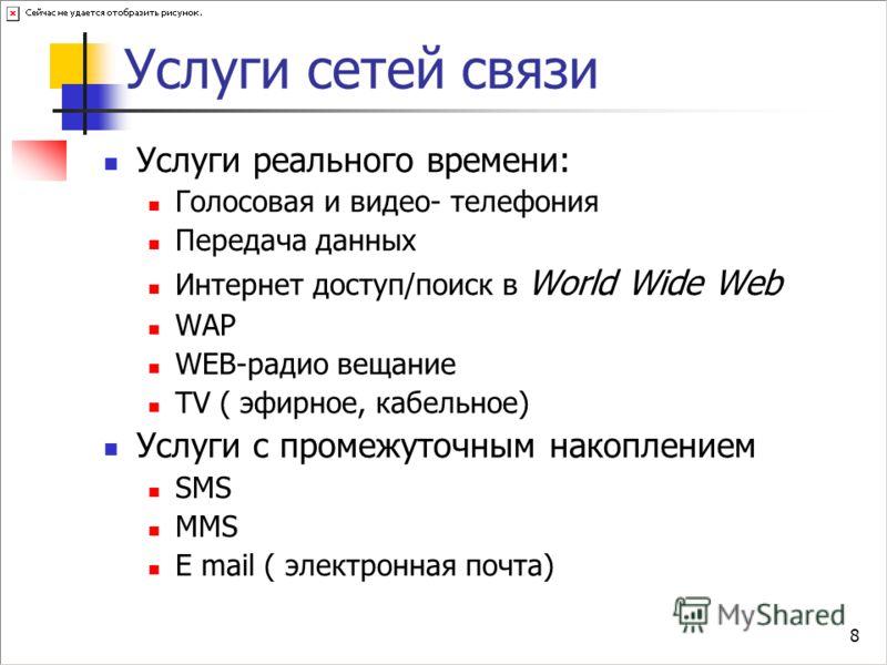 8 Услуги сетей связи Услуги реального времени: Голосовая и видео- телефония Передача данных Интернет доступ/поиск в World Wide Web WAP WEB-радио вещание TV ( эфирное, кабельное) Услуги c промежуточным накоплением SMS MMS E mail ( электронная почта)