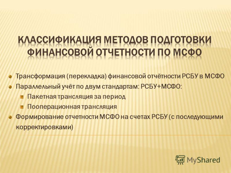 Трансформация (перекладка) финансовой отчётности РСБУ в МСФО Параллельный учёт по двум стандартам: РСБУ+МСФО: Пакетная трансляция за период Пооперационная трансляция Формирование отчетности МСФО на счетах РСБУ (с последующими корректировками)
