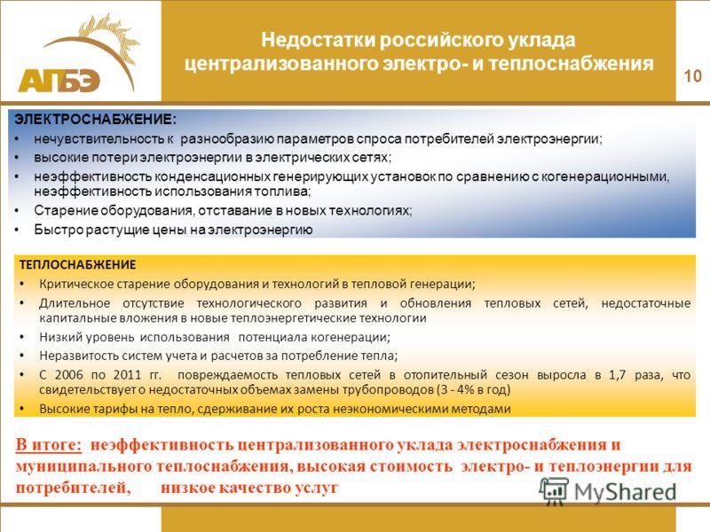 10 Недостатки российского уклада централизованного электро- и теплоснабжения ЭЛЕКТРОСНАБЖЕНИЕ: нечувствительность к разнообразию параметров спроса потребителей электроэнергии; высокие потери электроэнергии в электрических сетях; неэффективность конде