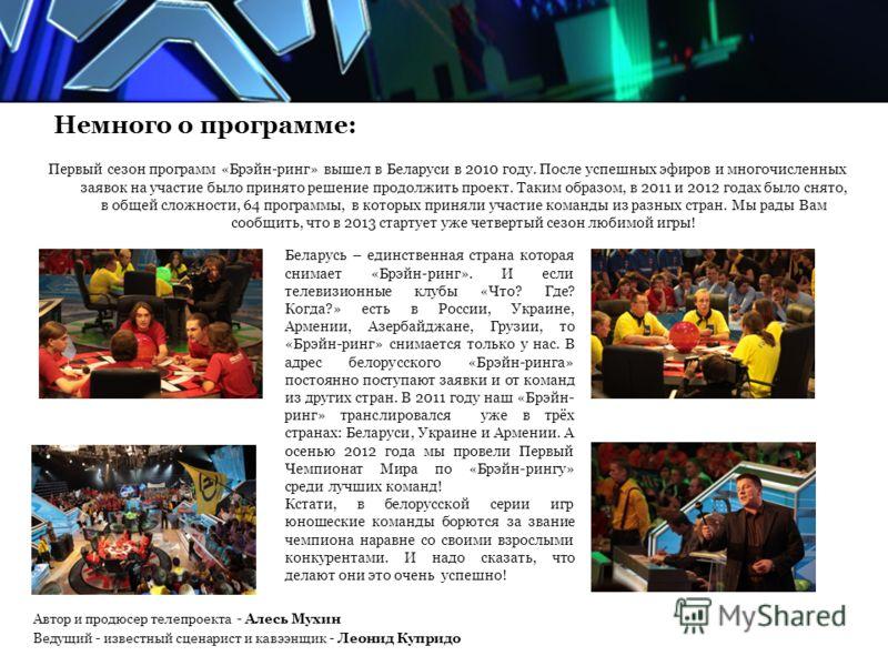 Немного о программе: Первый сезон программ «Брэйн-ринг» вышел в Беларуси в 2010 году. После успешных эфиров и многочисленных заявок на участие было принято решение продолжить проект. Таким образом, в 2011 и 2012 годах было снято, в общей сложности, 6