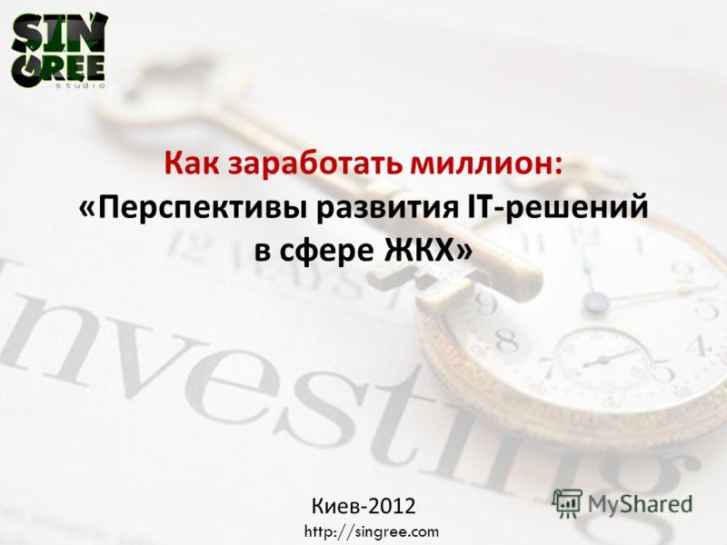 Как заработать миллион : « Перспективы развития IT- решений в сфере ЖКХ » Киев -2012 http://singree.com