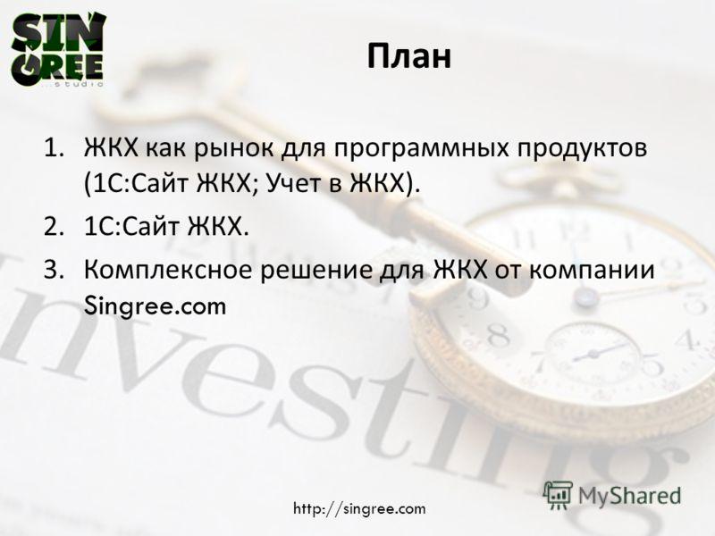 План 1.ЖКХ как рынок для программных продуктов (1 С : Сайт ЖКХ ; Учет в ЖКХ ). 2. 1 С : Сайт ЖКХ. 3.Комплексное решение для ЖКХ от компании Singree.com http://singree.com