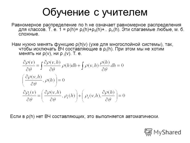 Обучение с учителем Равномерное распределение по h не означает равномерное распределения для классов. Т. е. 1 = ρ(h)= ρ I (h)+ρ II (h)+.. ρ n (h). Эти слагаемые любые, м. б. сложные. Нам нужно менять функцию ρ(h|v) (уже для многослойной системы), так