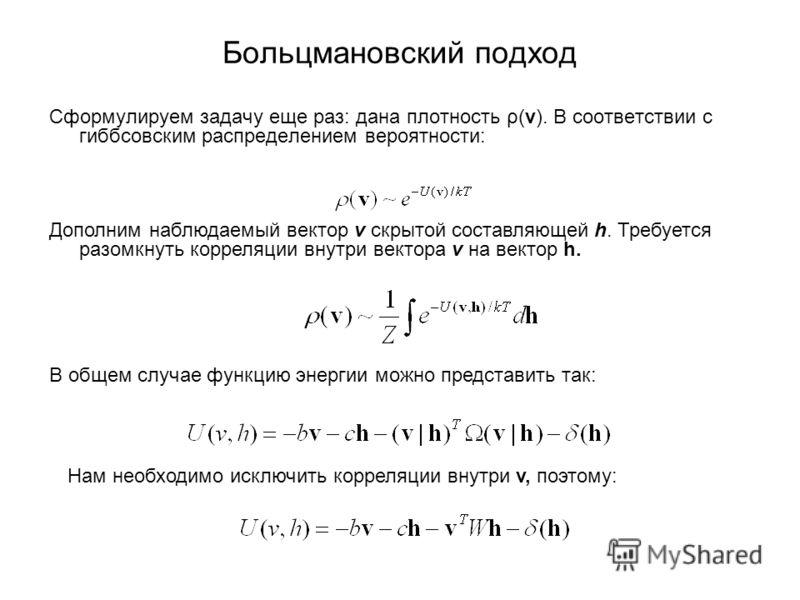 Больцмановский подход Сформулируем задачу еще раз: дана плотность ρ(v). В соответствии с гиббсовским распределением вероятности: Дополним наблюдаемый вектор v скрытой составляющей h. Требуется разомкнуть корреляции внутри вектора v на вектор h. В общ