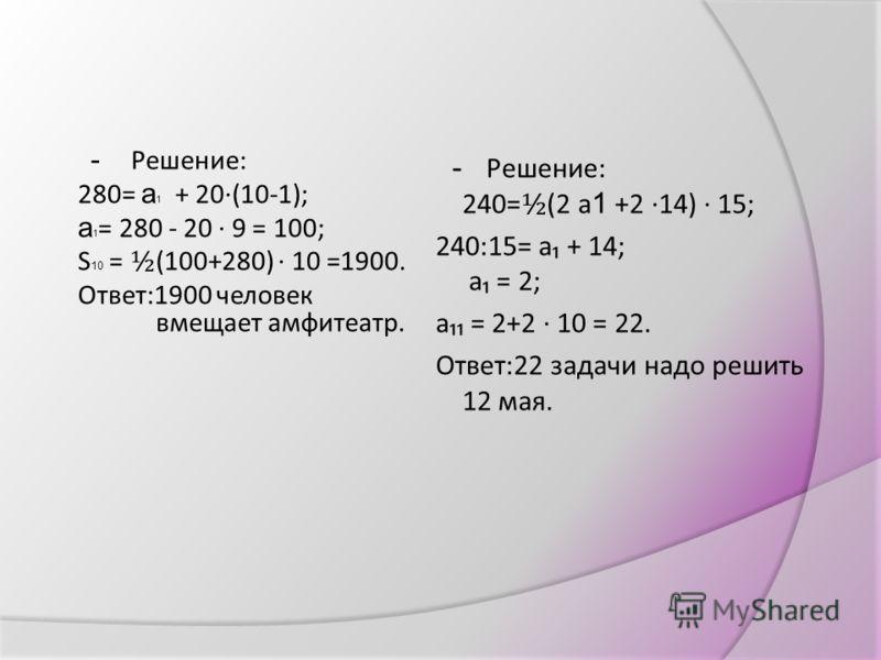 V (слайды 11,12 ) самостоятельная работа (тест с проверкой ) VI (слайд 13 ) решение практических задач - Решение: 280= а 1 + 20(10-1); а 1 = 280 - 20 9 = 100; S 10 = ½ (100+280) 10 =1900. Ответ:1900 человек вмещает амфитеатр. - Решение: 240= ½ (2 а 1