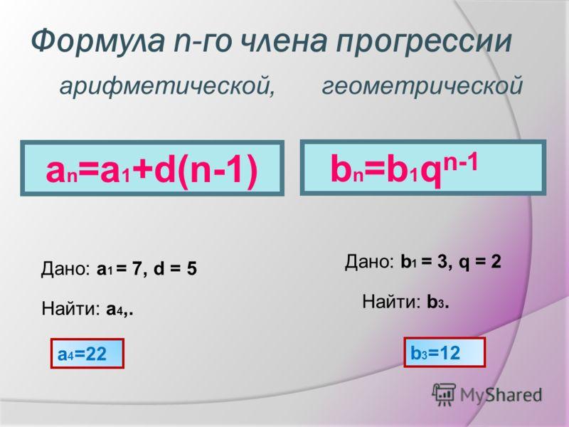 Формула n-го члена прогрессии a n =a 1 +d(n-1) Дано: a 1 = 7, d = 5 Найти: a 4,. a 4 =22 b n =b 1 q n-1 Дано: b 1 = 3, q = 2 Найти: b 3. b 3 =12 арифметической,геометрической