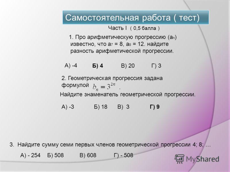 Самостоятельная работа ( тест) 0 1 1 n anan Рис. 1 1. Про арифметическую прогрессию (а n ) известно, что а 7 = 8, а 8 = 12. найдите разность арифметической прогрессии. А) -4 Б) 4В) 20Г) 3 2. Геометрическая прогрессия задана формулой. Найдите знаменат
