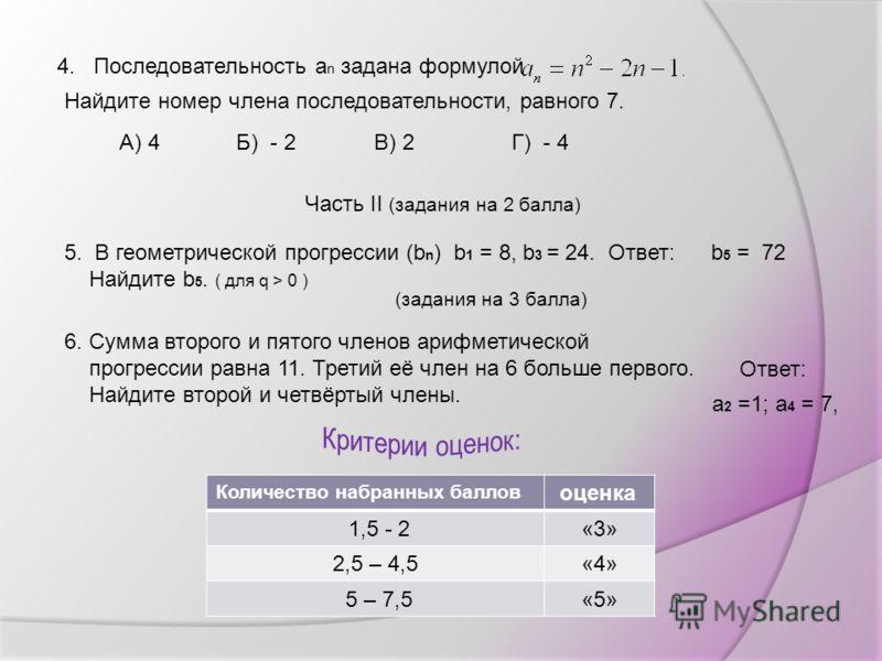 4. Последовательность а n задана формулой Найдите номер члена последовательности, равного 7. Г) - 4А) 4Б) - 2В) 2 Часть II (задания на 2 балла) 5. В геометрической прогрессии (b n ) b 1 = 8, b 3 = 24. Найдите b 5. ( для q > 0 ) (задания на 3 балла) 6