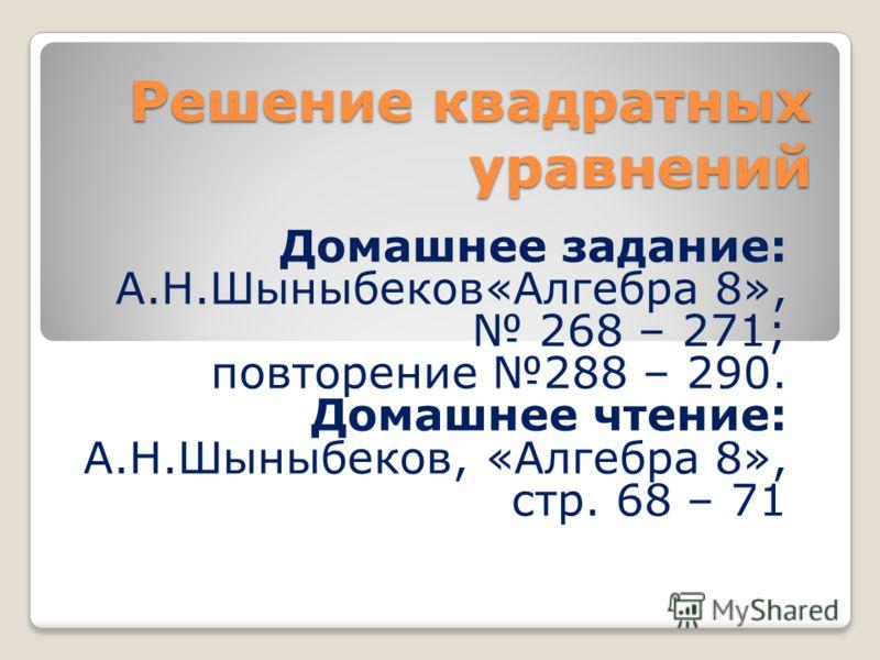 Решение квадратных уравнений Домашнее задание: А.Н.Шыныбеков«Алгебра 8», 268 – 271; повторение 288 – 290. Домашнее чтение: А.Н.Шыныбеков, «Алгебра 8», стр. 68 – 71