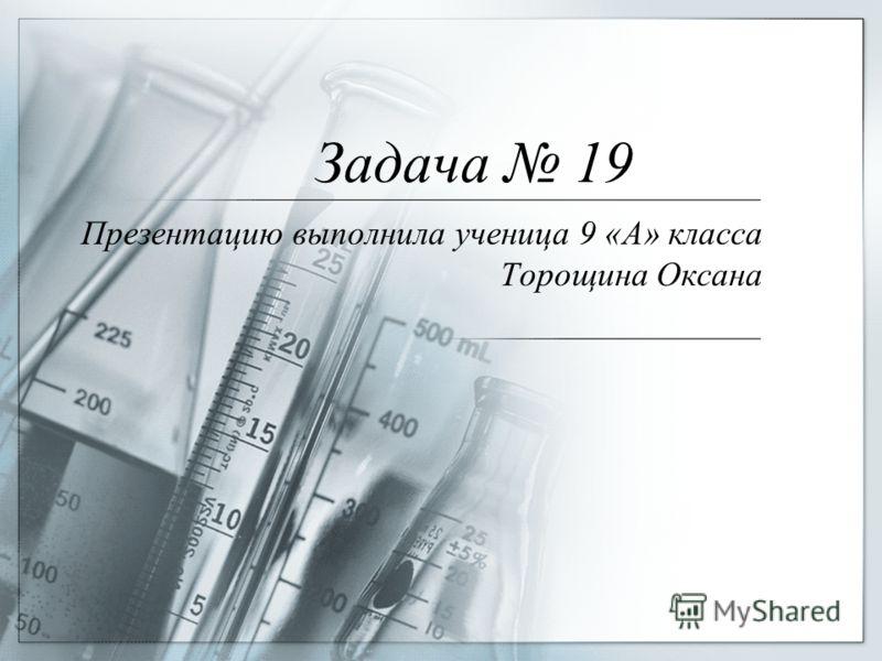 Задача 19 Презентацию выполнила ученица 9 «А» класса Торощина Оксана