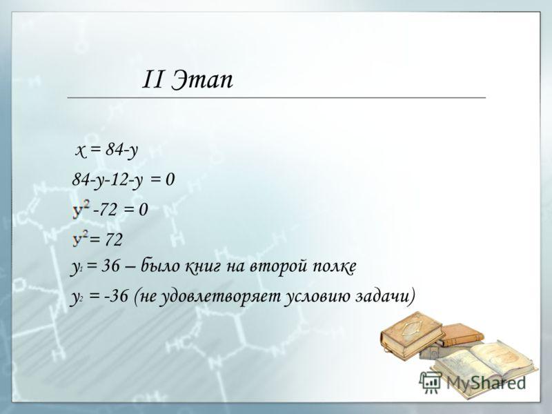 II Этап у 2 = -36 (не удовлетворяет условию задачи) х = 84-у 84-у-12-у = 0 -72 = 0 = 72 у 1 = 36 – было книг на второй полке