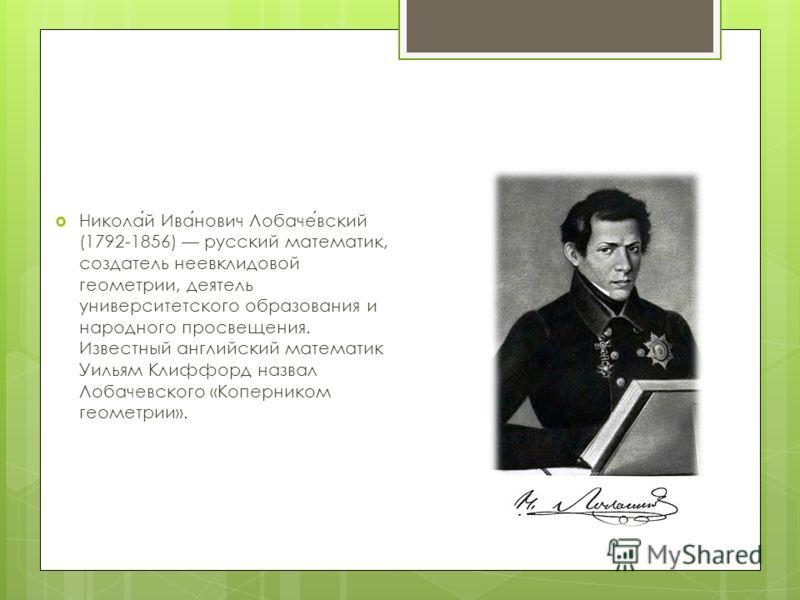 Николай Иванович Лобачевский (1792-1856) русский математик, создатель неевклидовой геометрии, деятель университетского образования и народного просвещения. Известный английский математик Уильям Клиффорд назвал Лобачевского «Коперником геометрии».