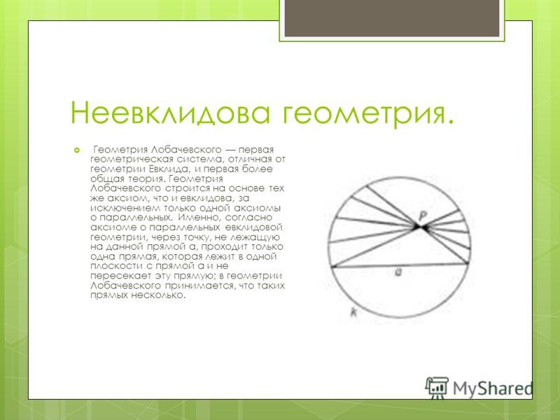 Неевклидова геометрия. Геометрия Лобачевского первая геометрическая система, отличная от геометрии Евклида, и первая более общая теория. Геометрия Лобачевского строится на основе тех же аксиом, что и евклидова, за исключением только одной аксиомы о п