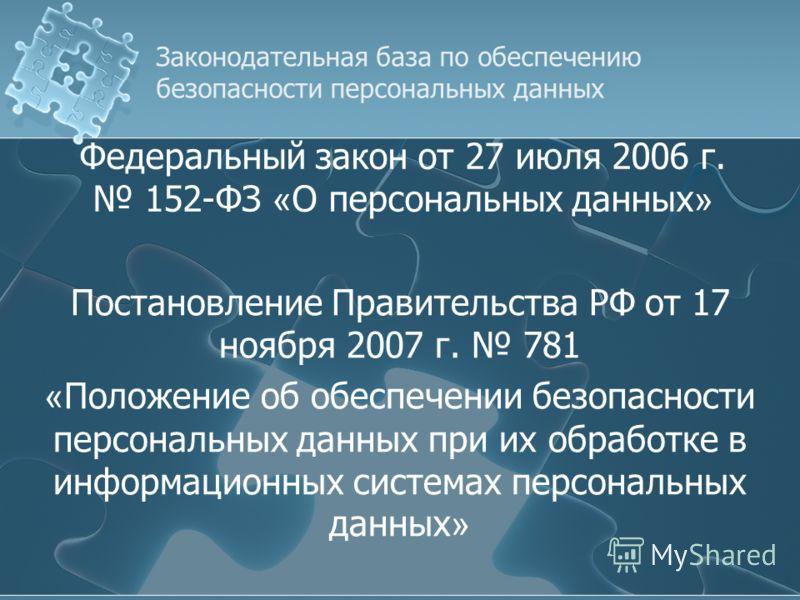 Федеральный закон от 27 июля 2006 г. 152-ФЗ « О персональных данных » Постановление Правительства РФ от 17 ноября 2007 г. 781 « Положение об обеспечении безопасности персональных данных при их обработке в информационных системах персональных данных »