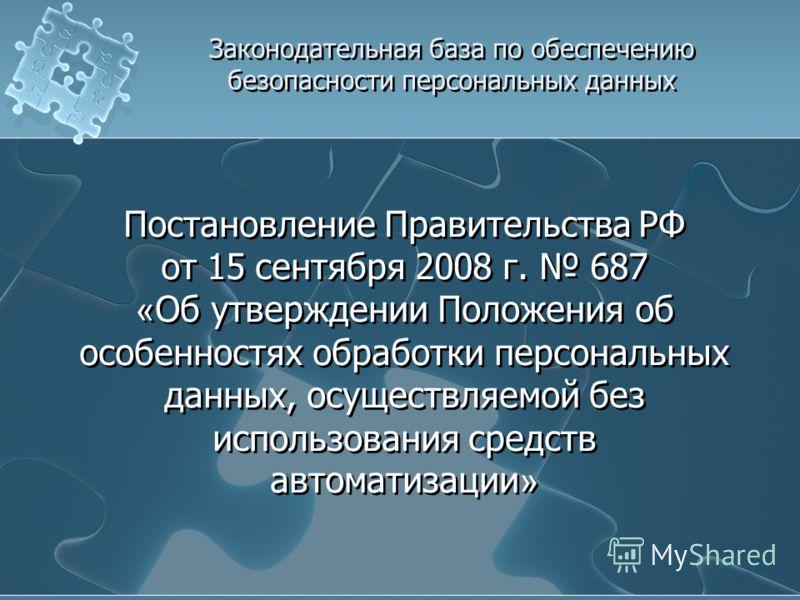 Постановление Правительства РФ от 15 сентября 2008 г. 687 « Об утверждении Положения об особенностях обработки персональных данных, осуществляемой без использования средств автоматизации »