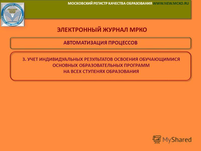 МОСКОВСКИЙ РЕГИСТР КАЧЕСТВА ОБРАЗОВАНИЯ WWW.NEW.MCKO.RU ЭЛЕКТРОННЫЙ ЖУРНАЛ МРКО АВТОМАТИЗАЦИЯ ПРОЦЕССОВ 3. УЧЕТ ИНДИВИДУАЛЬНЫХ РЕЗУЛЬТАТОВ ОСВОЕНИЯ ОБУЧАЮЩИМИСЯ ОСНОВНЫХ ОБРАЗОВАТЕЛЬНЫХ ПРОГРАММ НА ВСЕХ СТУПЕНЯХ ОБРАЗОВАНИЯ