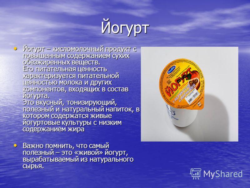 Йогурт Йогурт – кисломолочный продукт с повышенным содержанием сухих обезжиренных веществ. Его питательная ценность характеризуется питательной ценностью молока и других компонентов, входящих в состав йогурта. Это вкусный, тонизирующий, полезный и на