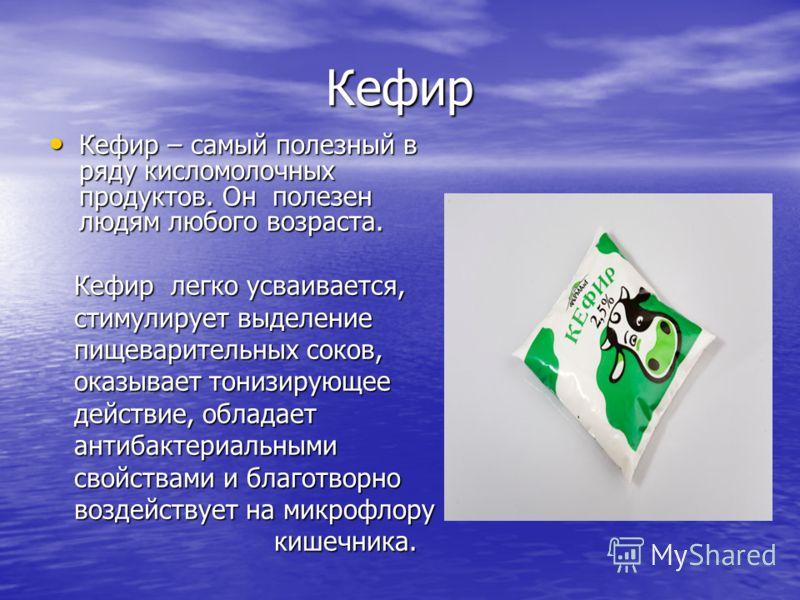 Кефир Кефир – самый полезный в ряду кисломолочных продуктов. Он полезен людям любого возраста. Кефир – самый полезный в ряду кисломолочных продуктов. Он полезен людям любого возраста. Кефир легко усваивается, Кефир легко усваивается, стимулирует выде
