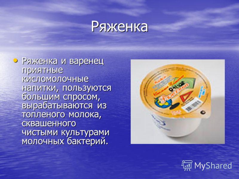 Ряженка Ряженка и варенец приятные кисломолочные напитки, пользуются большим спросом, вырабатываются из топленого молока, сквашенного чистыми культурами молочных бактерий. Ряженка и варенец приятные кисломолочные напитки, пользуются большим спросом,