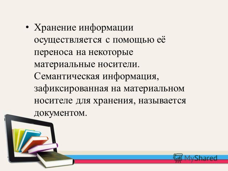 Хранение информации осуществляется с помощью её переноса на некоторые материальные носители. Семантическая информация, зафиксированная на материальном носителе для хранения, называется документом.