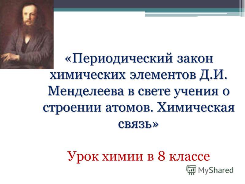 «Периодический закон химических элементов Д.И. Менделеева в свете учения о строении атомов. Химическая связь» Урок химии в 8 классе