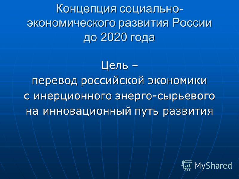 Концепция социально- экономического развития России до 2020 года Цель – перевод российской экономики с инерционного энерго-сырьевого на инновационный путь развития