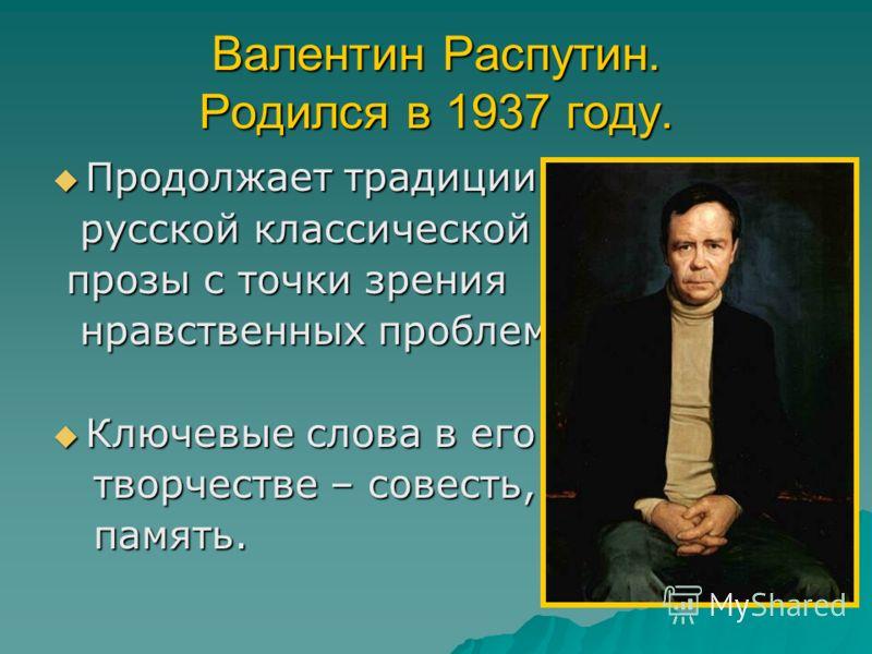 Валентин Распутин. Родился в 1937 году. Продолжает традиции Продолжает традиции русской классической русской классической прозы с точки зрения прозы с точки зрения нравственных проблем. нравственных проблем. Ключевые слова в его Ключевые слова в его